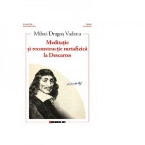 Meditatie si reconstructie metafizica la Descartes - Mihai-Dragos Vadana