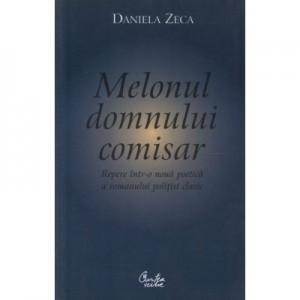 Melonul domnului comisar. Repere intr-o noua poetica a romanului politist clasic - Daniel Zeca