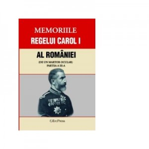 Memoriile regelui Carol I al Romaniei (de un martor ocular) Partea a-III-a