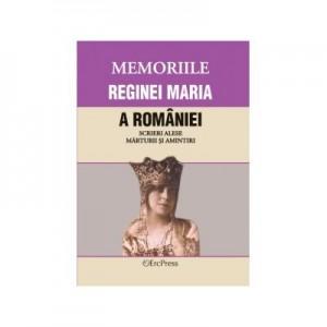 MEMORIILE REGINEI MARIA A ROMANIEI Scrieri alese. Marturii si amintiri.