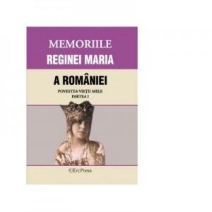 MEMORIILE REGINEI MARIA A ROMANIEI. Povestea vietii mele. Partea I