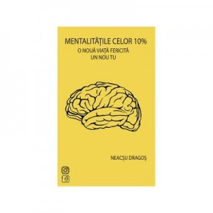 Mentalitatile celor 10%. O noua viata fericita, un nou tu - Dragos Neacsu