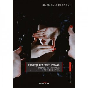 Metafictiunea contemporana. Dubla lectura a romanului romanesc si spaniol - Anamaria Blanaru