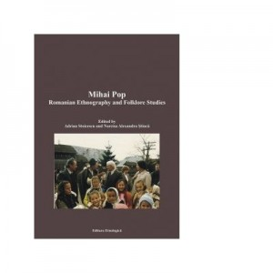 Mihai Pop. Romanian Ethnography and Folklore Studies - Narcisa Alexandra Stiuca, Adrian Stoicescu