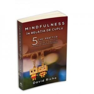 Mindfulness in relatia de cuplu. 5 chei practice pentru a ne maturiza in relatii si a dezvolta prezenta si iubirea constienta - David Richo