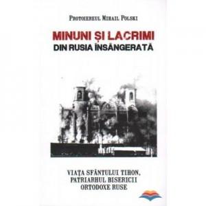 Minuni si lacrimi din Rusia insangerata. Viata Sfantului Tihon, Patriarhul Bisericii Ortodoxe Ruse - Protoiereul Mihail Polski