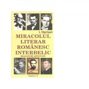 Miracolul literar romanesc interbelic. Dialoguri adnotate - I. Oprisan