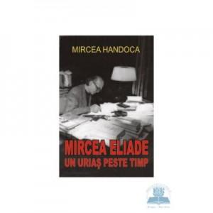 Mircea Eliade, un urias peste timp - Mircea Handoca