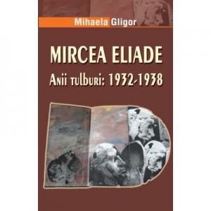Mircea Eliade. Anii tulburi 1932-1938 - Mihaela Gligor
