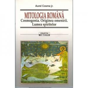 Mitologia romana. Cosmogonia. Originea omenirii. Lumea spiritului - Aurel Cosma jr.