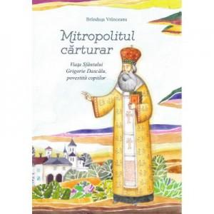 Mitropolitul carturar. Viata Sfantului Grigorie Dascalu, povestita copiilor - Brandusa Vranceanu