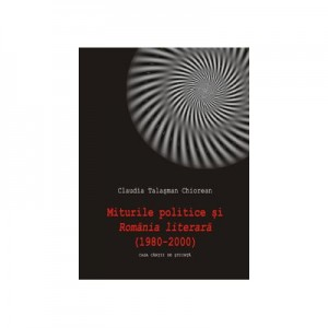 Miturile politice si Romania literara (1980-2000) - Claudia Talasman Chiorean