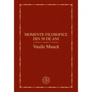 Momente filosofice din 50 de ani - Vasile Musca