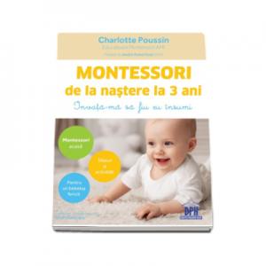 Montessori de la nastere la 3 ani. Invata-ma sa fiu eu insumi! - Charlotte Poussin