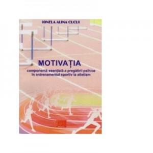 Motivatia. Componenta esentiala a pregatirii psihice in antrenamentul sportiv la atletism - Ionela Alina Cucui
