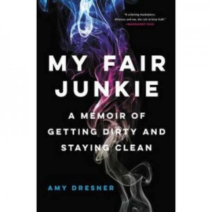 My Fair Junkie: A Memoir of Getting Dirty and Staying Clean - Amy Dresner