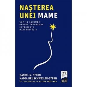 Nasterea unei mame. Cum te schimba pentru totdeauna experienta maternitatii - Daniel N. Stern, Nadia Bruschweiller-Stern