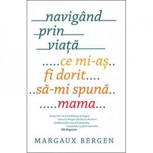 Navigand prin viata. Ce mi-as fi dorit sa-mi spuna mama - Margaux Bergen