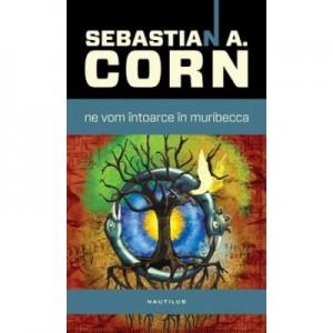 Ne vom intoarce in Muribecca - Sebastian A. Corn