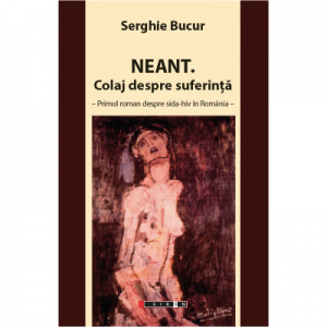 Neant. Colaj despre suferinta - primul roman despre SIDA-HIV in Romania - Serghie Bucur