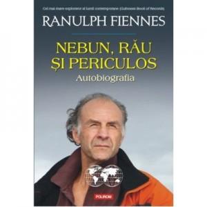 Nebun, rau si periculos. Autobiografia - Ranulph Fiennes