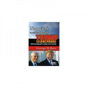 Negocieri in stilul lui Donald Trump. Tactici si strategii pentru a castiga in orice tranzactie - George H. Ross
