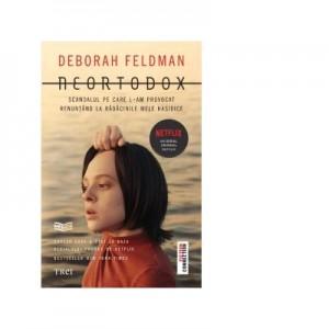 Neortodox. Scandalul pe care l-am provocat renuntand la radacinile mele hasidice - Deborah Feldman