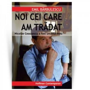 Nicolae Ceausescu a fost unchiul meu: noi cei care am tradat - Emil Barbulescu