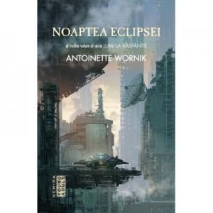 Noaptea eclipsei (Seria Lumi la Raspantie, partea a III-a) - Antoinette Wornik