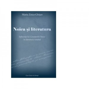 Noica si literatura. Influenta lui Constantin Noica in literatura romana - Maria-Zoica Ghitan