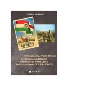 Nostalgia Sfantului Stefan. Ungaria, maghiarii ardeleni si problema Transilvaniei (1918-1947) - Cristian Sandache