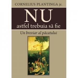Nu astfel trebuia sa fie. Un breviar al pacatului - Cornelius Plantinga jr.