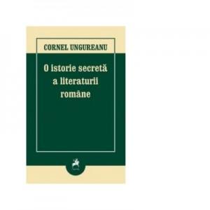 O istorie secreta a literaturii romane. Editia a III-a - Cornel Ungureanu