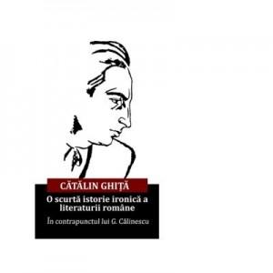 O scurta istorie ironica a literaturii romane. In contrapunctul lui G. Calinescu - Catalin Ghita