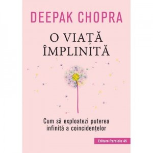 O viata implinita. Cum sa exploatezi puterea infinita a coincidentelor - Deepak Chopra