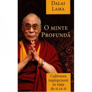O minte profunda. Cultivarea intelepciunii in viata de zi cu zi - Dalai Lama