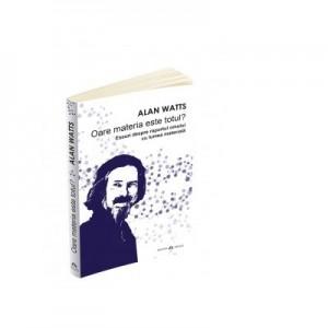 Oare materia este totul. Eseuri despre raportul omului cu lumea materiala - Alan Watts