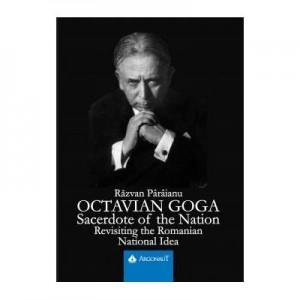 Octavian Goga. Sacerdote of the Nation. Revisiting the Romanian National Idea - Razvan Paraianu