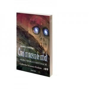 Omul cu masca de cobalt. Istoria viitorului aristotelic. Vol. 4 - Aurel Carasel