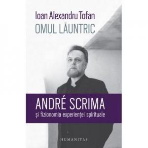 Omul launtric. André Scrima si fizionomia experientei spirituale - Ioan Alexandru Tofan
