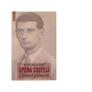 Opera critica 1. Creatorii si lumea lor - Ovidiu Papadima
