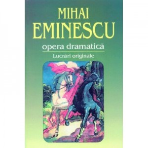 Opera dramatica. 1. Lucrari originale - Mihai Eminescu