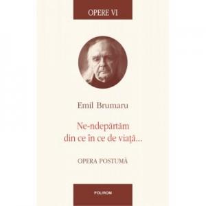 Opere VI. Ne-ndepartam din ce in ce de viata... Opera postuma - Emil Brumaru