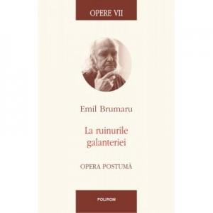 Opere VII. La ruinurile galanteriei. Opera postuma - Emil Brumaru