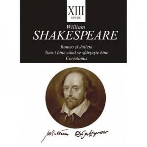 Opere XIII. Romeo si Julieta, Totu-i bine cand se sfarseste bine, Coriolanus - William Shakespeare