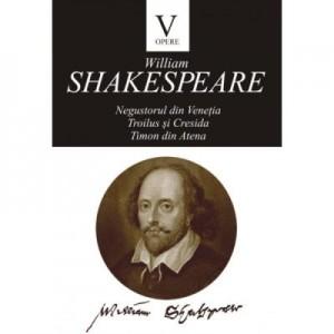 Opere V. Negustorul din Venetia. Troilus si Cresida. Timon din Atena - William Shakespeare