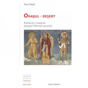 Orasul-Desert. Reflectii citadine despre Parintii pustiei - Paul Siladi
