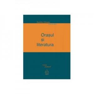 Orasul si literatura - Dumitru Chioaru (coord.)