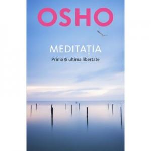 Osho. Meditatia. Prima si ultima libertate