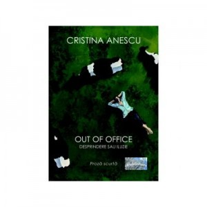 Out of office. Desprindere sau iluzie. Proza scurta - Cristina Anescu